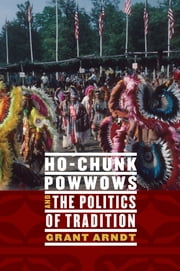 Ho-Chunk Powwows and the Politics of Tradition ebook by Grant Arndt