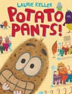 Potato Pants! eBook by Laurie Keller, Laurie Keller
