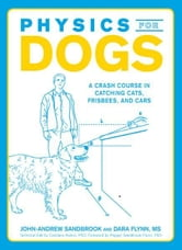 Physics for Dogs: A Crash Course in Catching Cats, Frisbees, and Cars ebook by John-Andrew Sandbrook,Pepper Sandbrook-Flynn