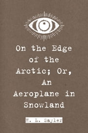 On the Edge of the Arctic; Or, An Aeroplane in Snowland ebook by H. L. Sayler