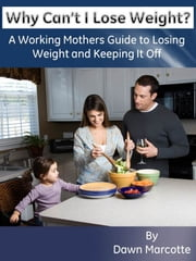 Why Can't I Lose Weight? A Working Mother's Guide to Losing Weight and Keeping It Off ebook by Dawn Marcotte