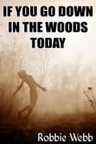 If You Go Down In The Woods Today ebook by Robbie Webb