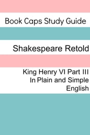 King Henry VI: Part III In Plain and Simple English (A Modern Translation and the Original Version) ebook by BookCaps
