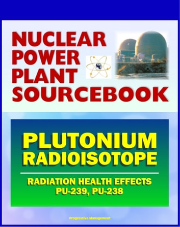 2011 Nuclear Power Plant Sourcebook: Plutonium Radioisotope, Radiation Health Effects and Toxicological Profile, Medical Impact, Fukushima Accident Radioactive Release ebook by Progressive Management