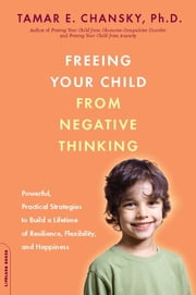 Freeing Your Child from Negative Thinking - Powerful, Practical Strategies to Build a Lifetime of Resilience, Flexibility, and Happiness ebook by Tamar E. Chansky