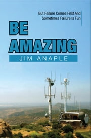 Be Amazing - But Failure Comes First And Sometimes Failure Is Fun ebook by Jim Anaple