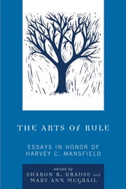 The Arts of Rule - Essays in Honor of Harvey C. Mansfield ebook by Sharon R. Krause,Mary Ann McGrail