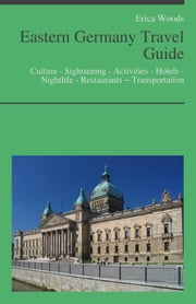 Eastern Germany Travel Guide: Culture - Sightseeing - Activities - Hotels - Nightlife - Restaurants – Transportation (including Berlin, Leipzig & Dresden) ebook by Erica Woods