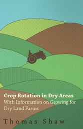 Crop Rotation in Dry Areas - With Information on Growing for Dry Land Farms ebook by Thomas Shaw