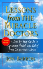 Lessons from the Miracle Doctors - A Step-By-Step Guide to Optimum Health and Relief from Catastrophic Illness ebook by Jon Barron
