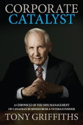 Corporate Catalyst - A Chronicle of the (Mis)Management of Canadian Business from a Veteran Insider ebook by Tony Griffiths
