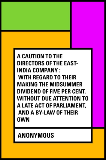 A Caution to the Directors of the East-India Company : With Regard to Their Making the Midsummer Dividend of Five Per Cent. Without Due Attention to a Late Act of Parliament, and a By-law of Their Own ebook by Anonymous