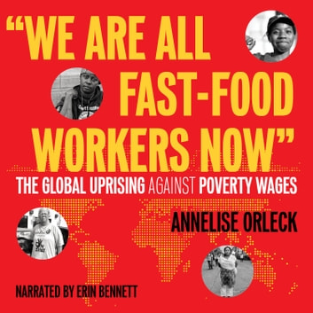 """We Are All Fast-Food Workers Now"" - The Global Uprising Against Poverty Wages audiobook by Annelise Orleck"