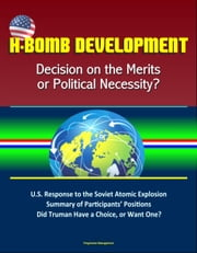 H-Bomb Development: Decision on the Merits or Political Necessity? U.S. Response to the Soviet Atomic Explosion, Summary of Participants' Positions, Did Truman Have a Choice, or Want One? ebook by Progressive Management