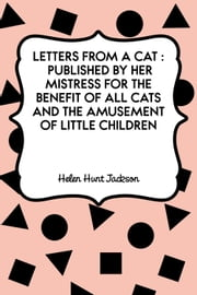 Letters from a Cat : Published by Her Mistress for the Benefit of All Cats and the Amusement of Little Children ebook by Helen Hunt Jackson