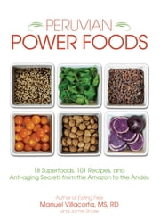 Peruvian Power Foods - 18 Superfoods, 101 Recipes, and Anti-aging Secrets from the Amazon to the Andes ebook by Manuel CSSD,Jamie Shaw