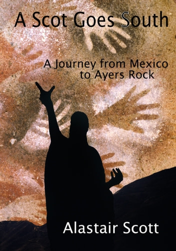 A Scot Goes South: A Journey from Mexico to Ayers Rock eBook by Alastair Scott