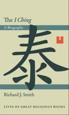 "The ""I Ching"" - A Biography ebook by Richard J. Smith"