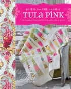 Quilts from the House of Tula Pink - 20 Fabric Projects to Make, Use and Love ebook by Tula Pink