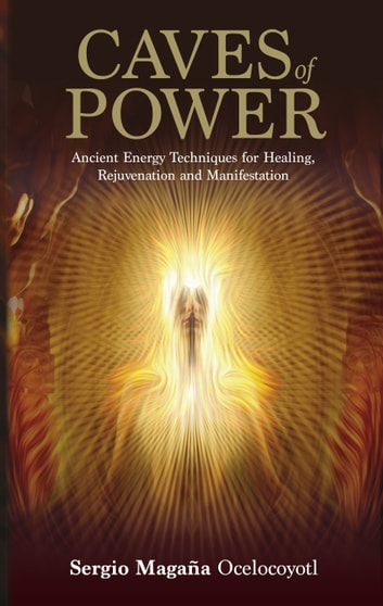 Caves of Power - Ancient Energy Techniques for Healing, Rejuvenation and Manifestation ebook by Sergio Magana