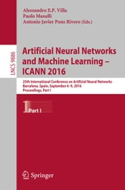 Artificial Neural Networks and Machine Learning – ICANN 2016 - 25th International Conference on Artificial Neural Networks, Barcelona, Spain, September 6-9, 2016, Proceedings, Part I ebook by Alessandro E.P. Villa,Paolo Masulli,Antonio J. Pons Rivero
