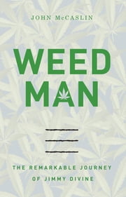 Weed Man - The Remarkable Journey of Jimmy Divine ebook by John McCaslin