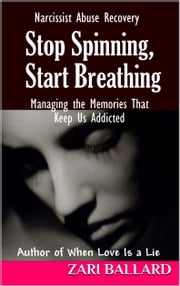 Stop Spinning, Start Breathing - Narcissist Abuse Recovery (Managing the Memories That Keep Us Addicted) ebook by Zari Ballard