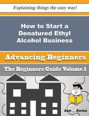 How to Start a Denatured Ethyl Alcohol Business (Beginners Guide) - How to Start a Denatured Ethyl Alcohol Business (Beginners Guide) ebook by Gino Barden