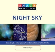 Knack Night Sky - Decoding the Solar System, from Constellations to Black Holes ebook by Nicholas Nigro