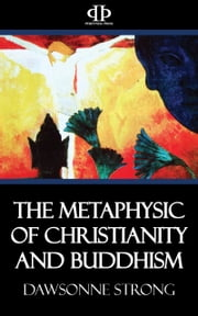 The Metaphysic of Christianity and Buddhism ebook by Dawsonne Strong