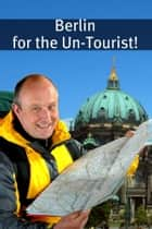 Berlin for the Un-Tourist! The Ultimate Travel Guide for the Person Who Wants to See More than the Average Tourist ebook by BookCaps