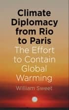 Climate Diplomacy from Rio to Paris - The Effort to Contain Global Warming ebook by William Sweet