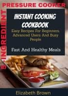 5 -Ingredient Pressure Cooker Instant Cooking Cookbook - Easy Recipes for Beginners, Advanced Users and Busy People, Fast and Healthy Meals ebook by Elizabeth Brown
