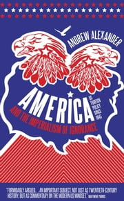 America and the Imperialism of Ignorance - US Foreign Policy Since 1945 ebook by Andrew Alexander