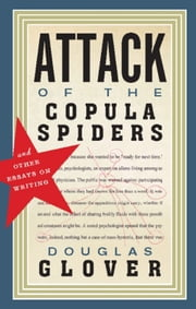 Attack of the Copula Spiders - Essays on Writing ebook by Douglas Glover