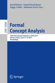 Formal Concept Analysis - 14th International Conference, ICFCA 2017, Rennes, France, June 13-16, 2017, Proceedings ebook by Karell Bertet, Daniel Borchmann, Peggy Cellier,...