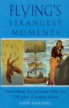 Flying's Strangest Moments - Extraordinary But True Stories from Over 1100 Years of Aviation History ebook by John Harding