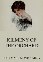 Kilmeny Of The Orchard - Extended Annotated Edition ebook by Lucy Maud Montgomery