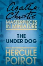 The Under Dog: A Hercule Poirot Short Story ebook by Agatha Christie