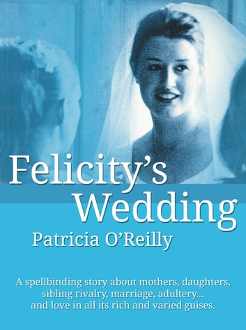 Felicitys Wedding: The lives and loves of a contemporary Irish family ebook by Patricia O'Reilly