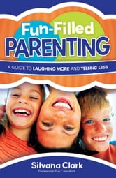 Fun-Filled Parenting - A Guide to Laughing More and Yelling Less ebook by Silvana Clark