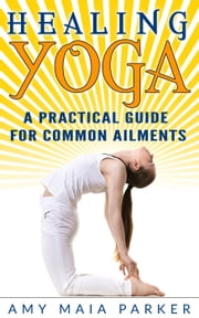 Healing Yoga: A Practical Guide for Common Ailments ebook by Amy Maia Parker