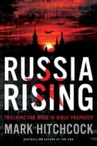 Russia Rising - Tracking the Bear in Bible Prophecy ebook by Mark Hitchcock