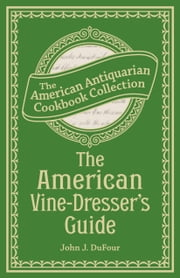 The American Vine-Dresser's Guide - Being a Treatise on the Cultivation of the Vine, and the Process of Wine Making Adapted to the Soil and Climate of the United States ebook by John James DuFour