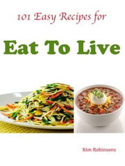 101 Easy Recipes for Eat To Live ebook by Kim Robinsons