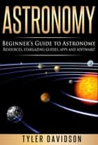 Astronomy: Beginner's Guide to Astronomy: Resources, Stargazing Guides, Apps and Software! ebook by Tyler Davidson