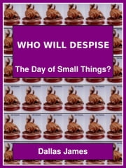 Who Will Despise: The Day of Small Things? ebook by Dallas James