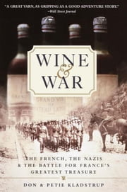 Wine and War - The French, the Nazis, and the Battle for France's Greatest Treasure ebook by Donald Kladstrup,Petie Kladstrup