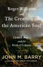 Roger Williams and the Creation of the American Soul ebook by John M. Barry