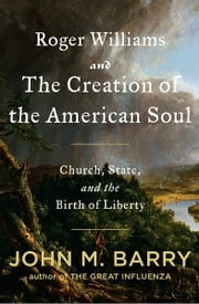 Roger Williams and the Creation of the American Soul - Church, State, and the Birth of Liberty ebook by John M. Barry